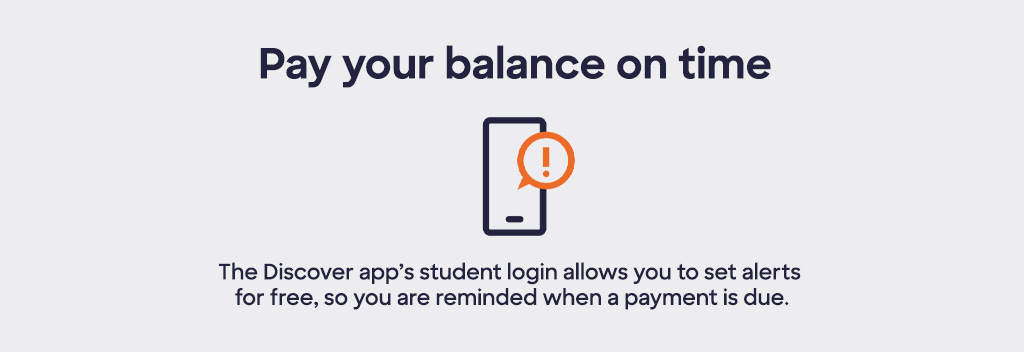 Pay your balance on time. The Discover app's student login allows you to set alerts for free, so you are reminded when a payment is due.